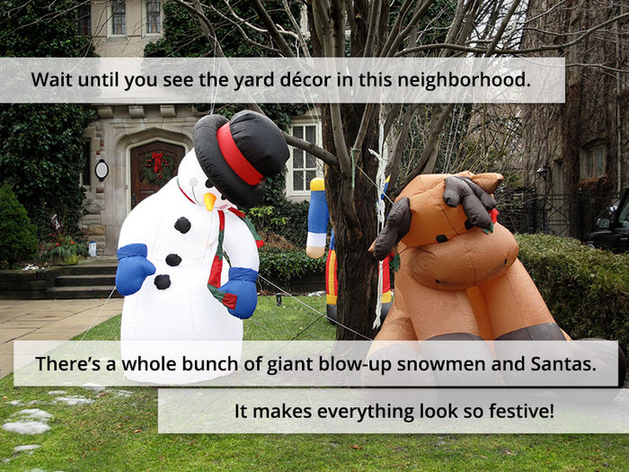 Wait until you see the yard décor in this neighborhood. There's a whole bunch of giant blow-up snowmen and Santas. It makes everything look so festive!