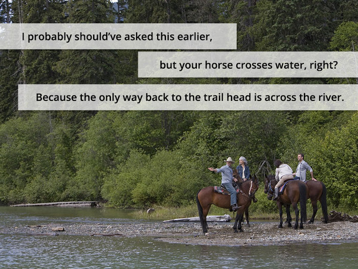 I probably should've asked this earlier, but your horse crosses water, right? Because the only way back to the trail head is across the river.